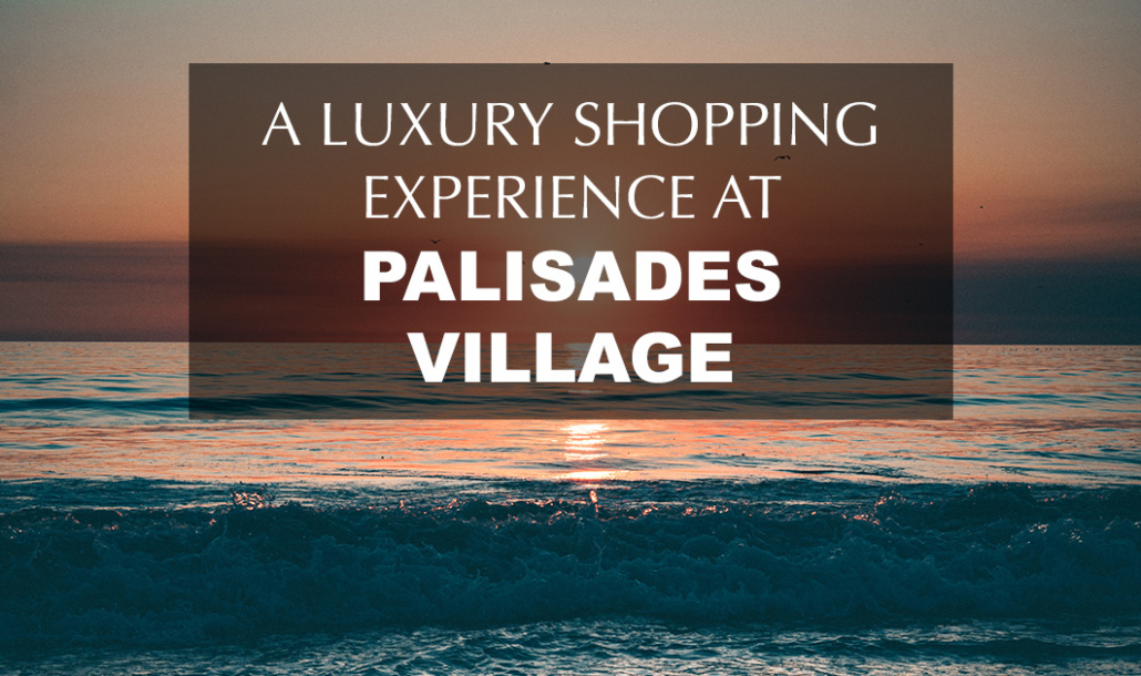 a luxury shopping experience at palisades village