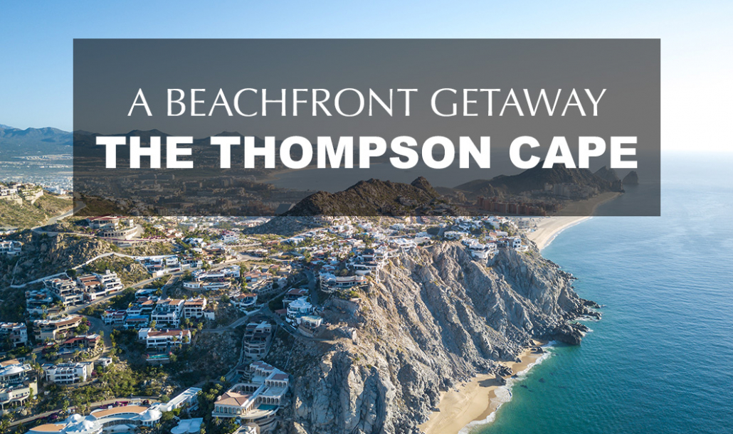 cabo san lucas beachfront getaway at the thompson cape