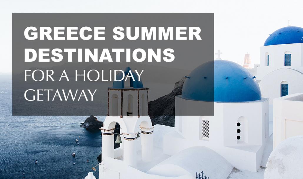 greece summer destinations for a holiday getaway